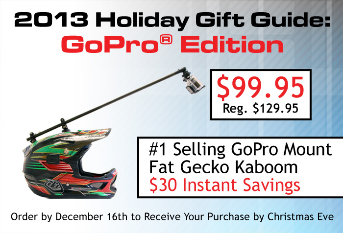 2013 Holiday Gift Guide: GoPro® Edition. $30 Instant Savings on the Fat Gecko Kaboom - #1 Selling GoPro Mount. Order by December 16th to Receive Your Purchase by Christmas Eve.